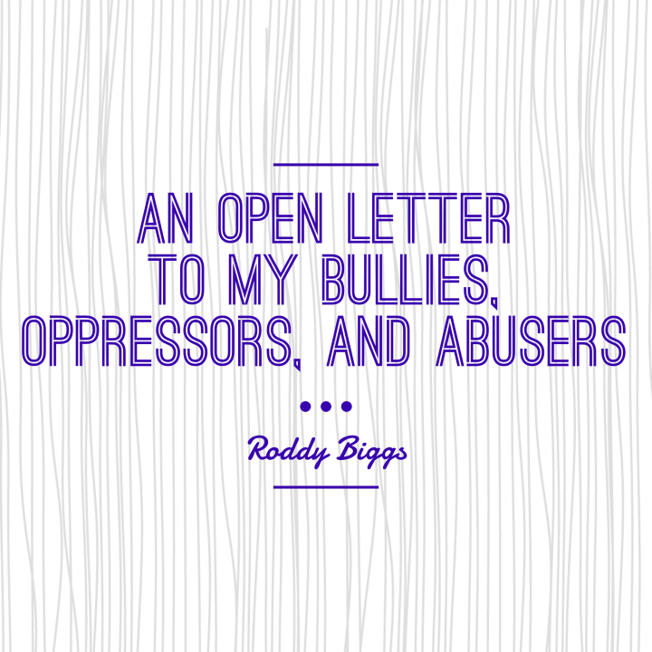 An Open Letter to my Bullies, Oppressors, and Abusers